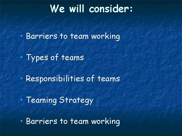 We will consider: • Barriers to team working • Types of teams • Responsibilities