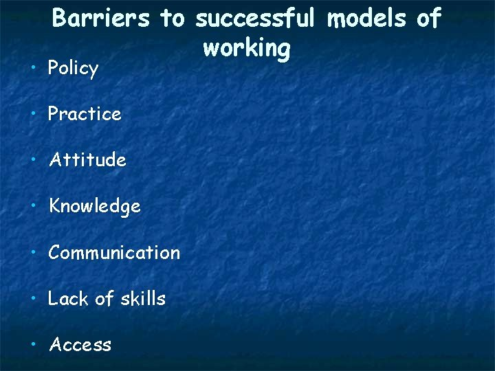 Barriers to successful models of working • Policy • Practice • Attitude • Knowledge