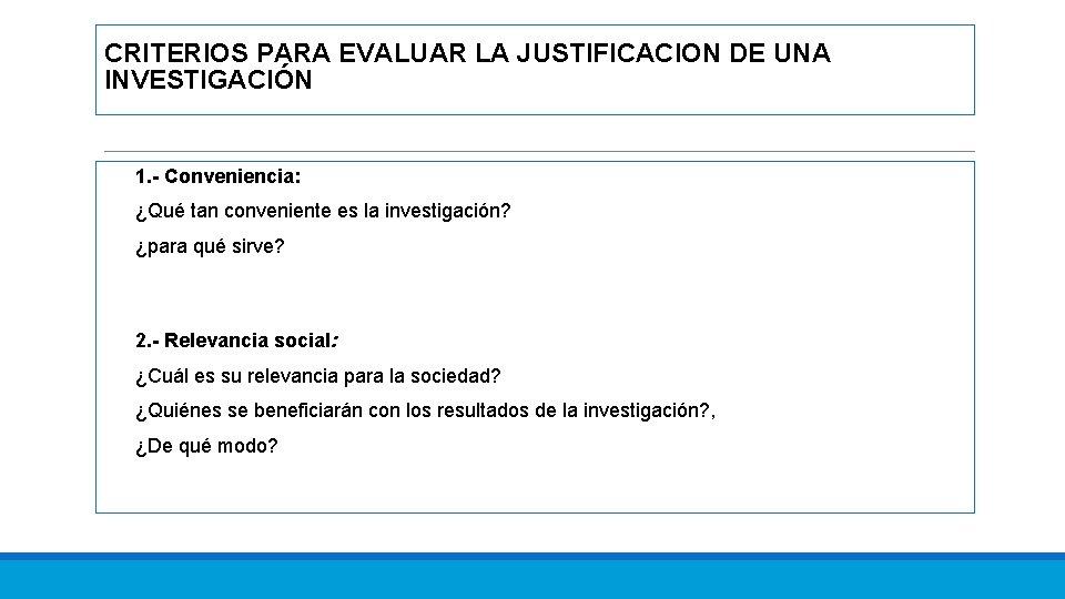 CRITERIOS PARA EVALUAR LA JUSTIFICACION DE UNA INVESTIGACIÓN 1. - Conveniencia: ¿Qué tan conveniente