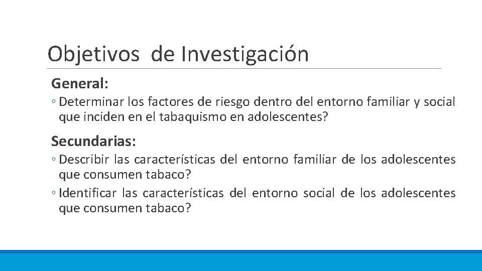 Objetivos de Investigación General: ◦ Determinar los factores de riesgo dentro del entorno familiar