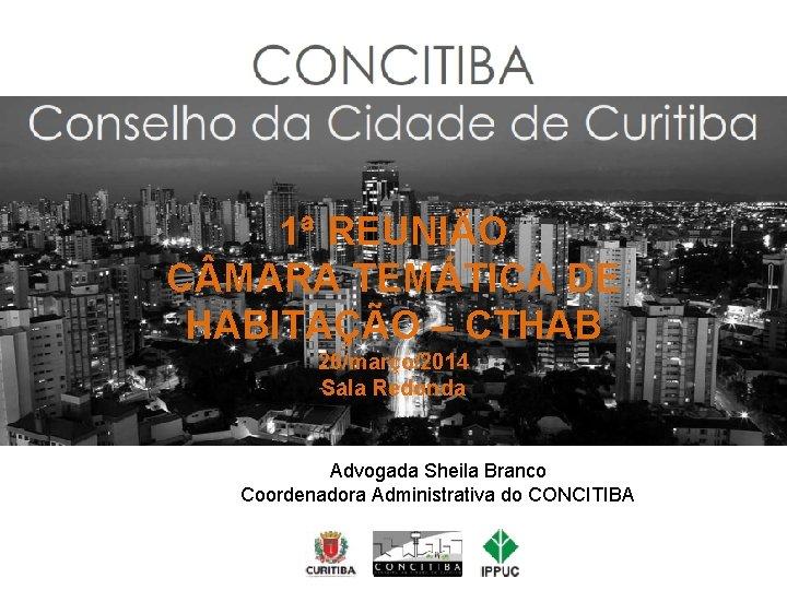 CONCITIBA 1ª REUNIÃO C MARA TEMÁTICA DE HABITAÇÃO – CTHAB 26/março/2014 Sala Redonda Advogada