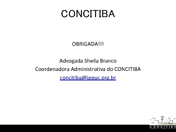CONCITIBA OBRIGADA!!! Advogada Sheila Branco Coordenadora Administrativa do CONCITIBA concitiba@ippuc. org. br