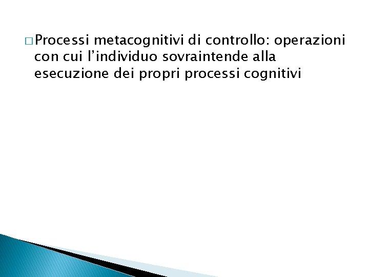 � Processi metacognitivi di controllo: operazioni con cui l'individuo sovraintende alla esecuzione dei propri