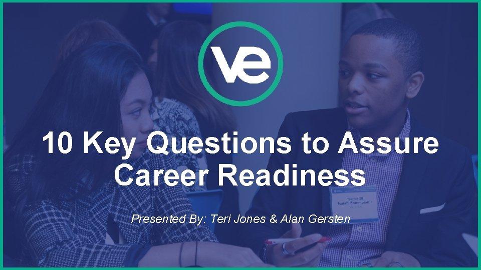 10 Key Questions to Assure Career Readiness Presented By: Teri Jones & Alan Gersten