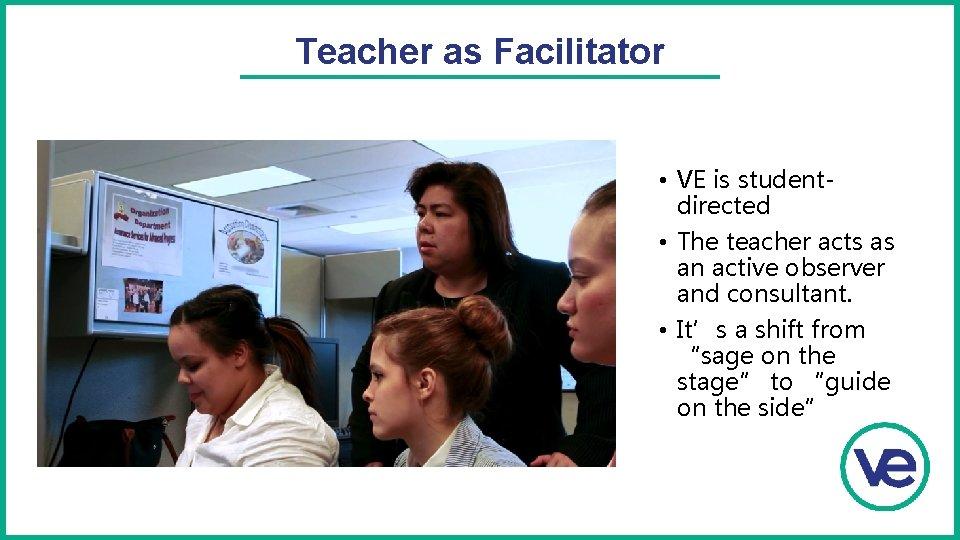 Teacher as Facilitator • VE is studentdirected • The teacher acts as an active