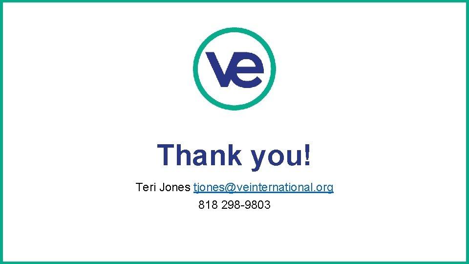 Thank you! Teri Jones tjones@veinternational. org 818 298 -9803
