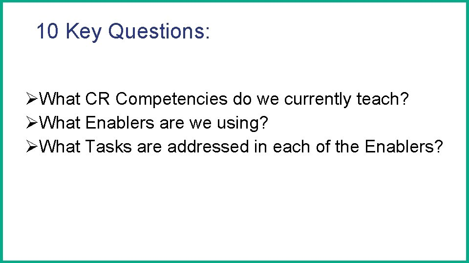 10 Key Questions: ØWhat CR Competencies do we currently teach? ØWhat Enablers are we