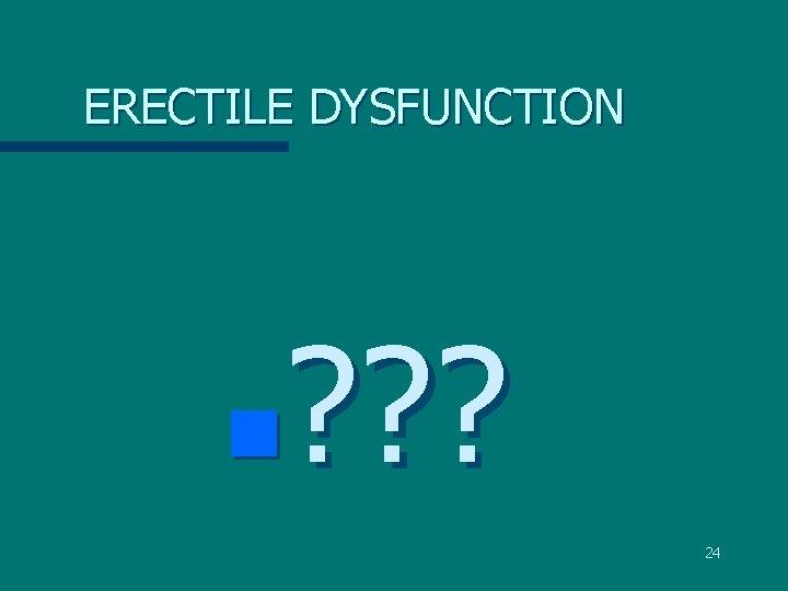 ERECTILE DYSFUNCTION ? ? ? n 24