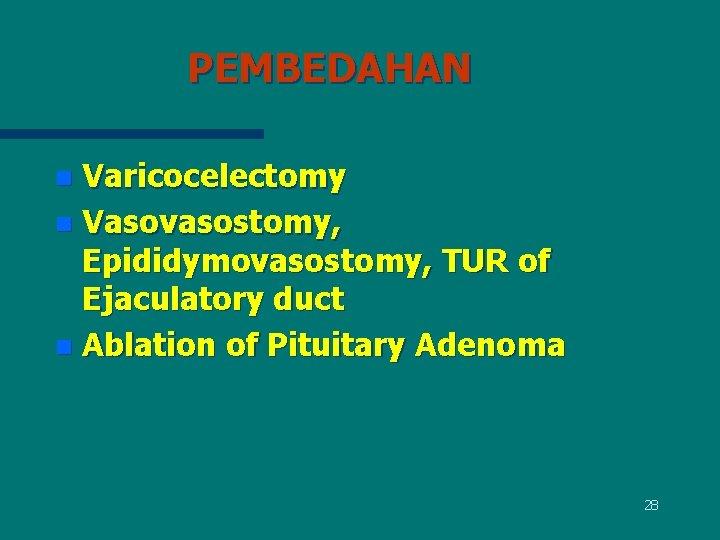 PEMBEDAHAN Varicocelectomy n Vasovasostomy, Epididymovasostomy, TUR of Ejaculatory duct n Ablation of Pituitary Adenoma