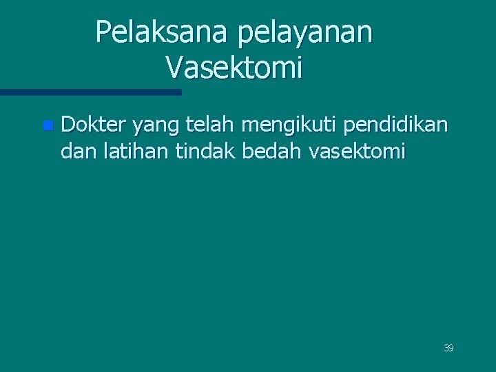 Pelaksana pelayanan Vasektomi n Dokter yang telah mengikuti pendidikan dan latihan tindak bedah vasektomi