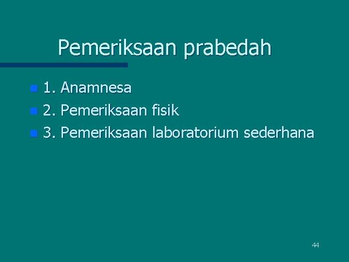 Pemeriksaan prabedah 1. Anamnesa n 2. Pemeriksaan fisik n 3. Pemeriksaan laboratorium sederhana n