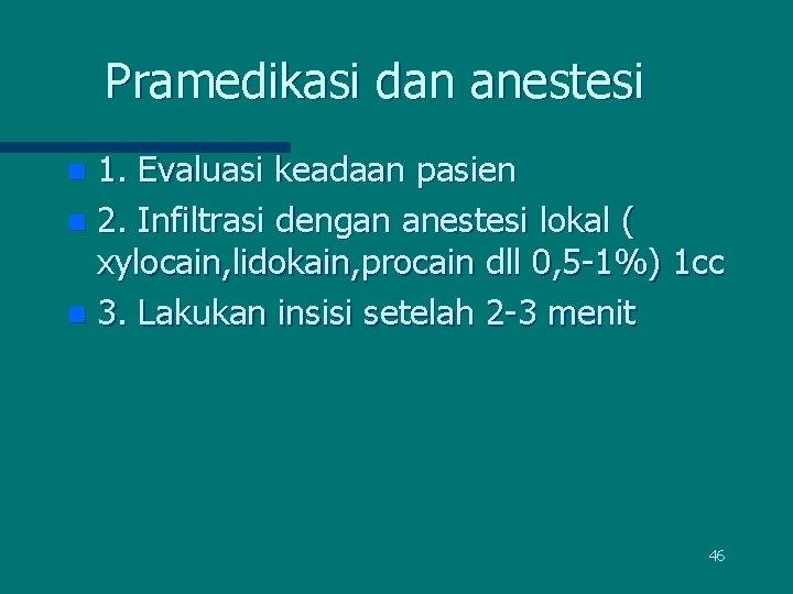 Pramedikasi dan anestesi 1. Evaluasi keadaan pasien n 2. Infiltrasi dengan anestesi lokal (