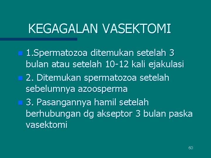 KEGAGALAN VASEKTOMI 1. Spermatozoa ditemukan setelah 3 bulan atau setelah 10 -12 kali ejakulasi