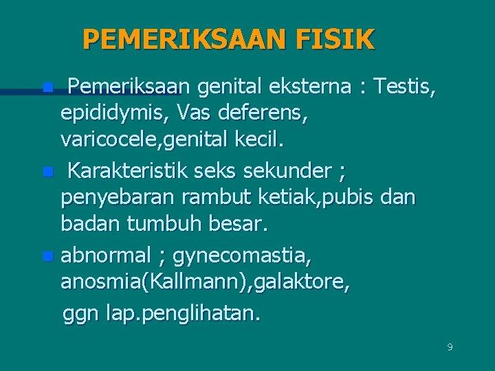PEMERIKSAAN FISIK Pemeriksaan genital eksterna : Testis, epididymis, Vas deferens, varicocele, genital kecil. n