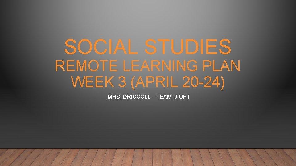 SOCIAL STUDIES REMOTE LEARNING PLAN WEEK 3 (APRIL 20 -24) MRS. DRISCOLL—TEAM U OF