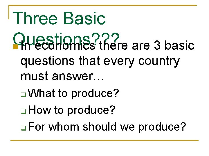 Three Basic Questions? ? ? n In economics there are 3 basic questions that