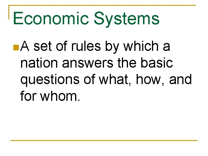 Economic Systems n. A set of rules by which a nation answers the basic