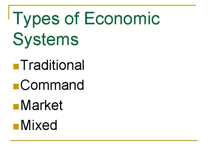Types of Economic Systems n Traditional n Command n Market n Mixed