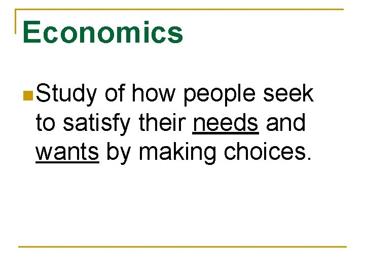 Economics n Study of how people seek to satisfy their needs and wants by