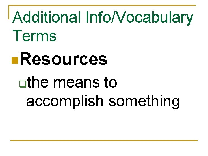 Additional Info/Vocabulary Terms n. Resources the means to accomplish something q