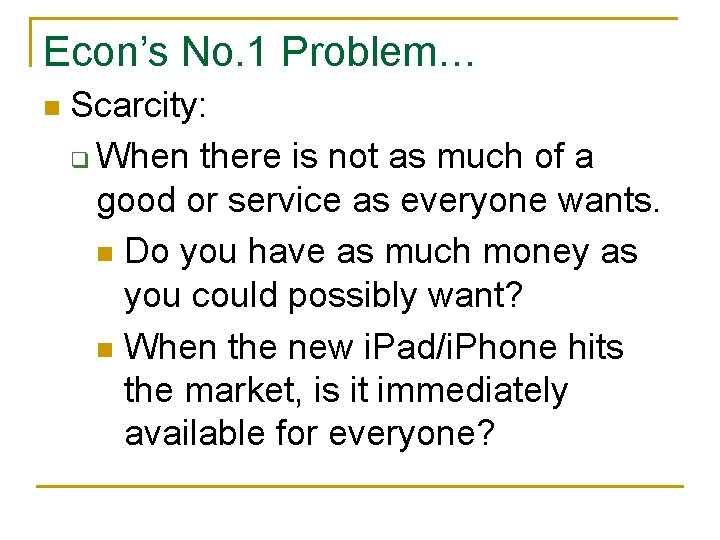 Econ's No. 1 Problem… n Scarcity: q When there is not as much of