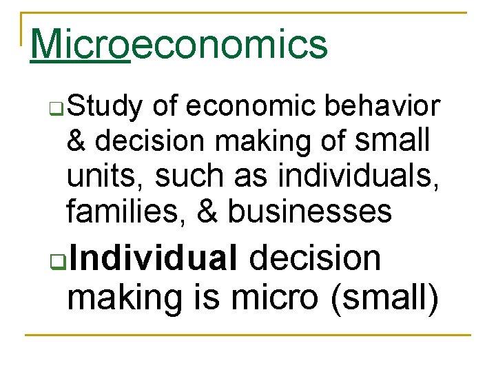 Microeconomics q Study of economic behavior & decision making of small units, such as