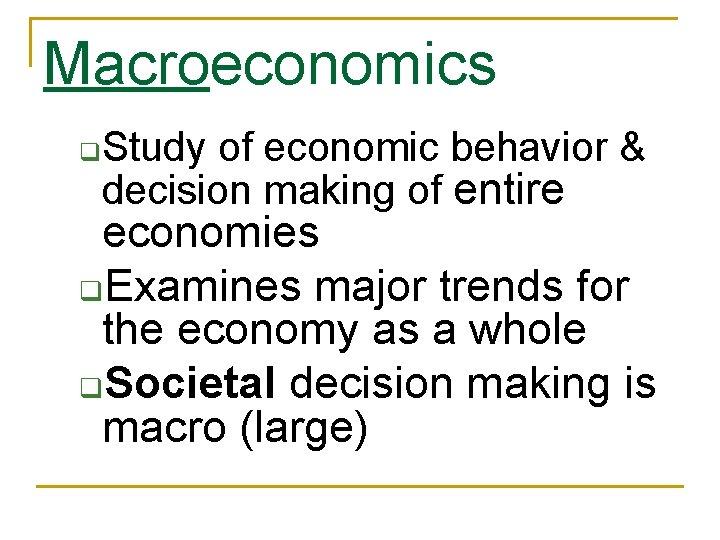 Macroeconomics q Study of economic behavior & decision making of entire economies q. Examines