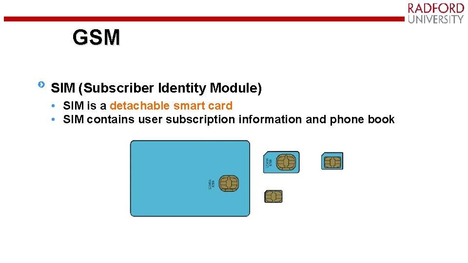GSM SIM (Subscriber Identity Module) • SIM is a detachable smart card • SIM