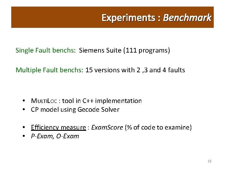 Experiments : Benchmark Single Fault benchs: Siemens Suite (111 programs) Multiple Fault benchs: 15