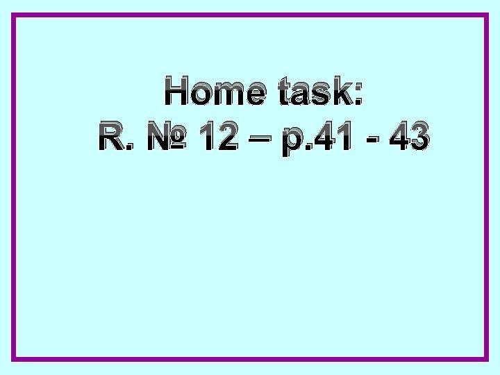 Home task: R. № 12 – p. 41 - 43