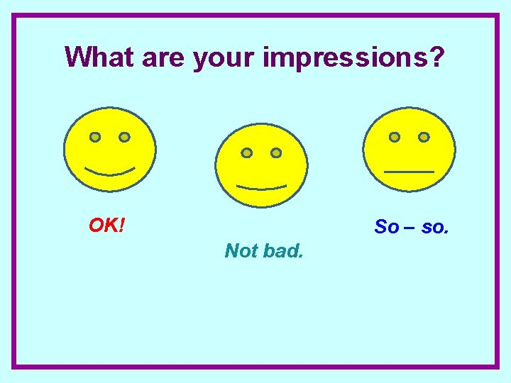 What are your impressions? OK! So – so. Not bad.