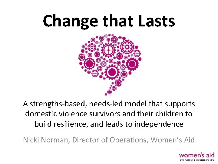 Change that Lasts A strengths-based, needs-led model that supports domestic violence survivors and their