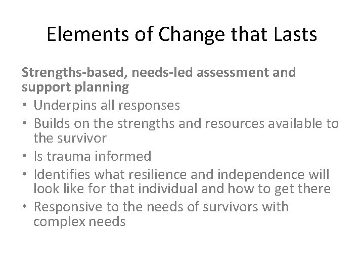 Elements of Change that Lasts Strengths-based, needs-led assessment and support planning • Underpins all