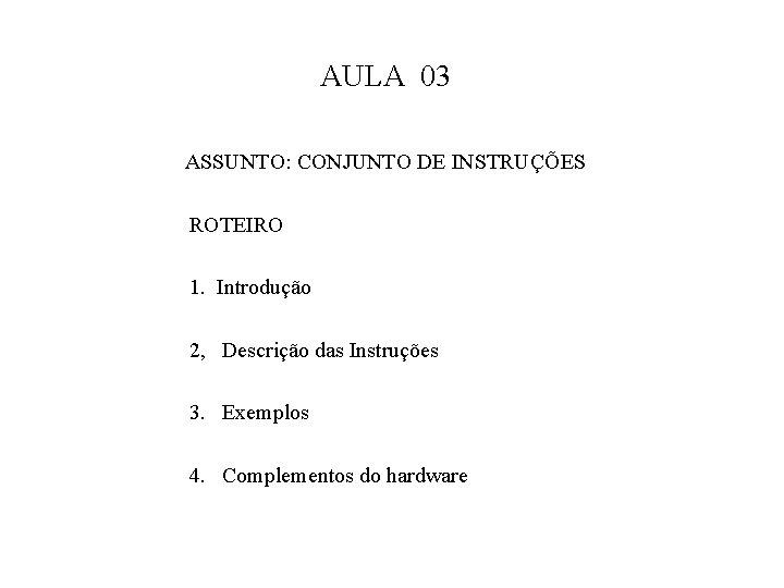 AULA 03 ASSUNTO: CONJUNTO DE INSTRUÇÕES ROTEIRO 1. Introdução 2, Descrição das Instruções 3.