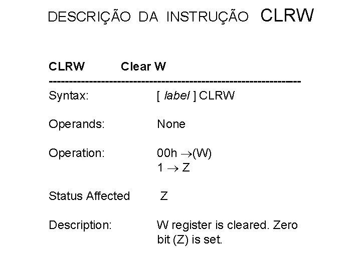 DESCRIÇÃO DA INSTRUÇÃO CLRW Clear W -------------------------------Syntax: [ label ] CLRW Operands: None Operation:
