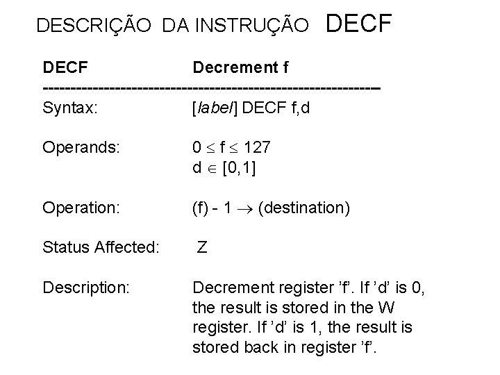 DESCRIÇÃO DA INSTRUÇÃO DECF Decrement f ------------------------------Syntax: [label] DECF f, d Operands: 0 f