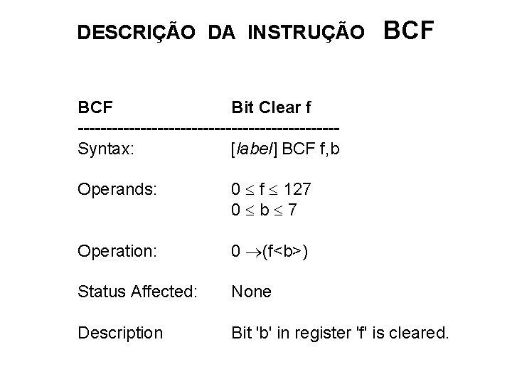 DESCRIÇÃO DA INSTRUÇÃO BCF Bit Clear f -----------------------Syntax: [label] BCF f, b Operands: 0
