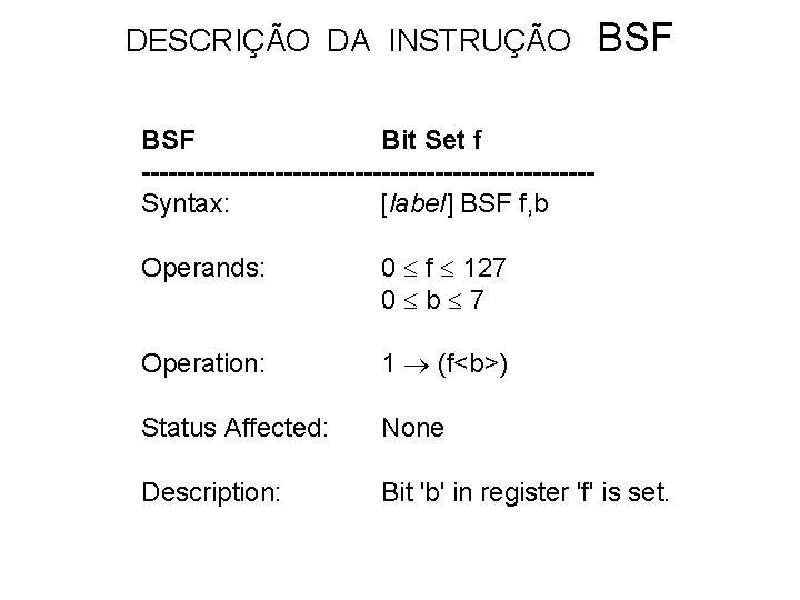 DESCRIÇÃO DA INSTRUÇÃO BSF Bit Set f -------------------------Syntax: [label] BSF f, b Operands: 0