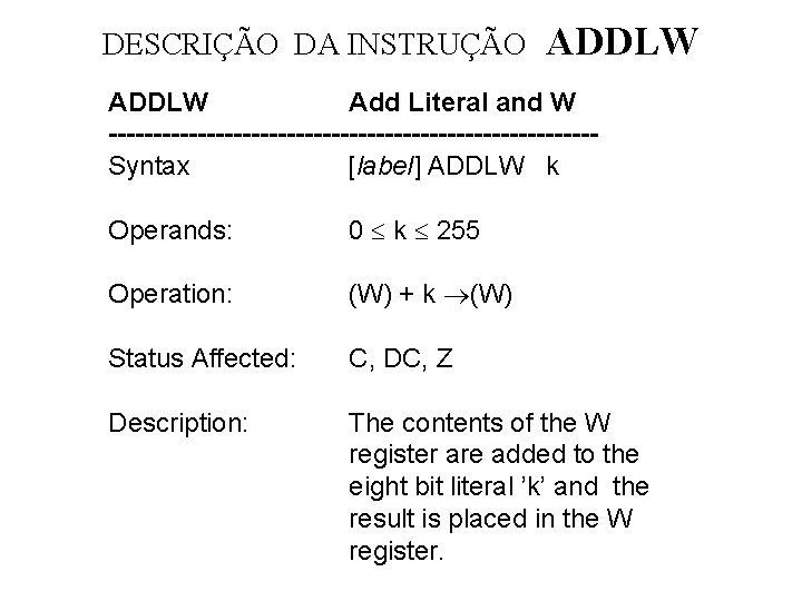 DESCRIÇÃO DA INSTRUÇÃO ADDLW Add Literal and W ---------------------------Syntax [label] ADDLW k Operands: 0