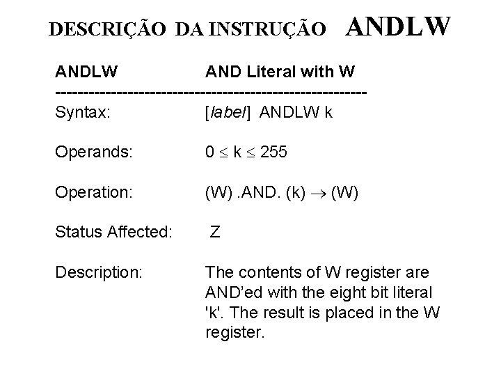 DESCRIÇÃO DA INSTRUÇÃO ANDLW AND Literal with W ----------------------------Syntax: [label] ANDLW k Operands: 0