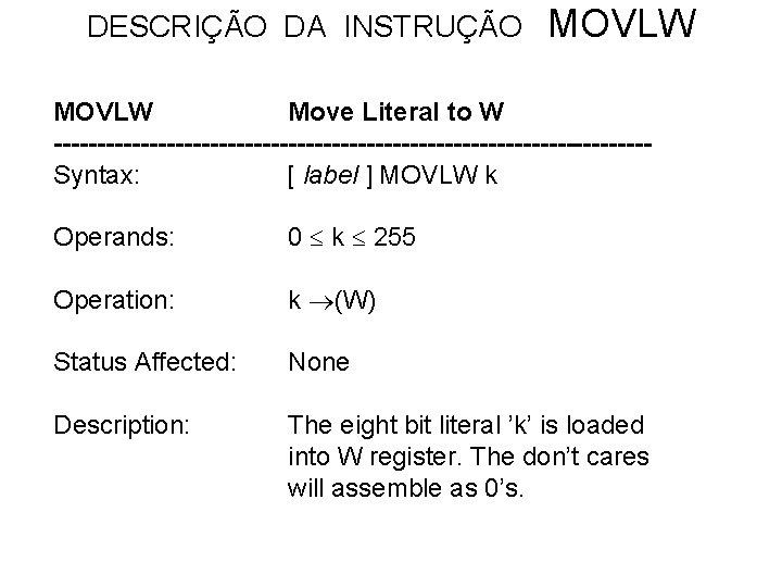 DESCRIÇÃO DA INSTRUÇÃO MOVLW Move Literal to W ----------------------------------Syntax: [ label ] MOVLW k