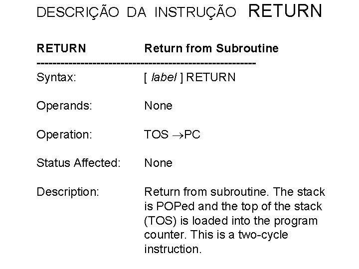 DESCRIÇÃO DA INSTRUÇÃO RETURN Return from Subroutine ---------------------------Syntax: [ label ] RETURN Operands: None