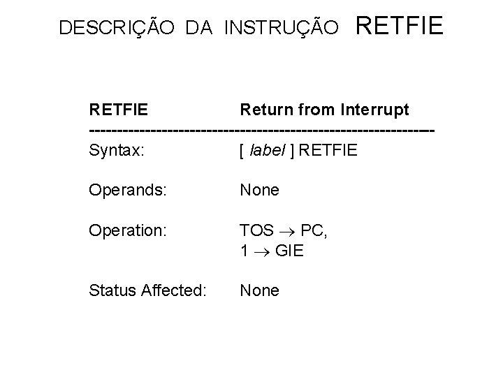 DESCRIÇÃO DA INSTRUÇÃO RETFIE Return from Interrupt -------------------------------Syntax: [ label ] RETFIE Operands: None