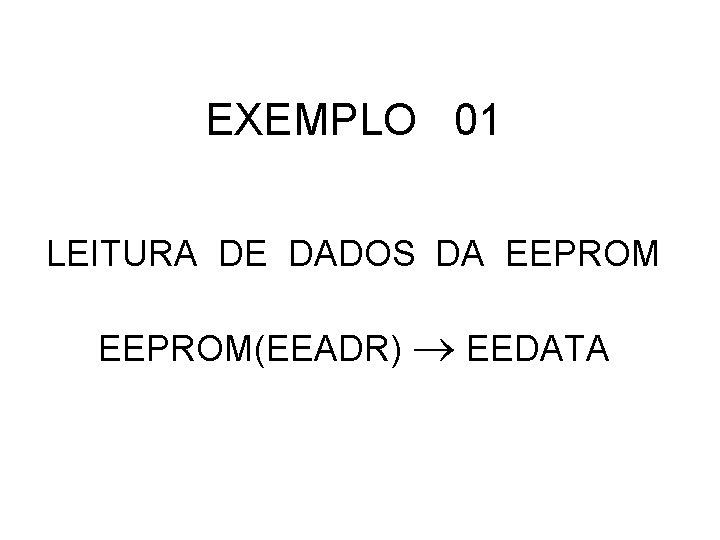 EXEMPLO 01 LEITURA DE DADOS DA EEPROM(EEADR) EEDATA