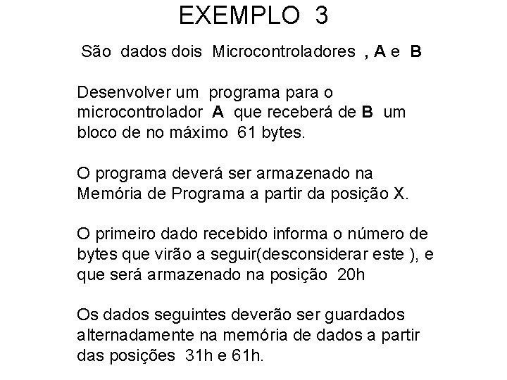 EXEMPLO 3 São dados dois Microcontroladores , A e B Desenvolver um programa para