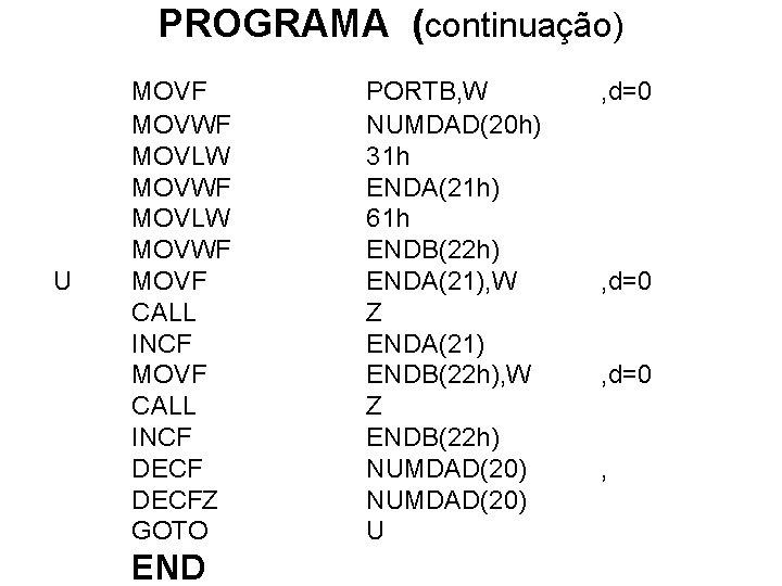 PROGRAMA (continuação) U MOVF MOVWF MOVLW MOVWF MOVF CALL INCF DECFZ GOTO END PORTB,