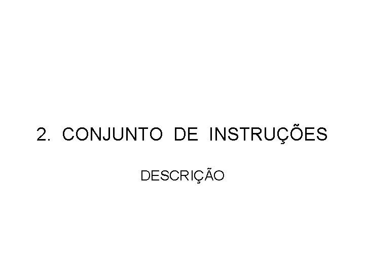 2. CONJUNTO DE INSTRUÇÕES DESCRIÇÃO
