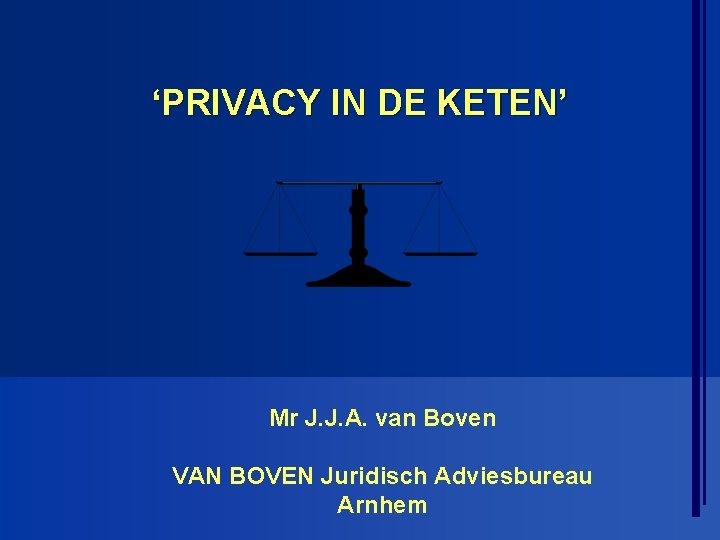 'PRIVACY IN DE KETEN' Mr J. J. A. van Boven VAN BOVEN Juridisch Adviesbureau
