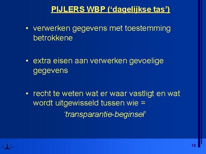 PIJLERS WBP ('dagelijkse tas') • verwerken gegevens met toestemming betrokkene • extra eisen aan