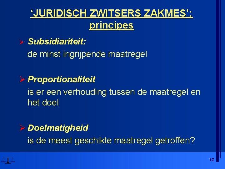 'JURIDISCH ZWITSERS ZAKMES': principes Ø Subsidiariteit: de minst ingrijpende maatregel Ø Proportionaliteit is er